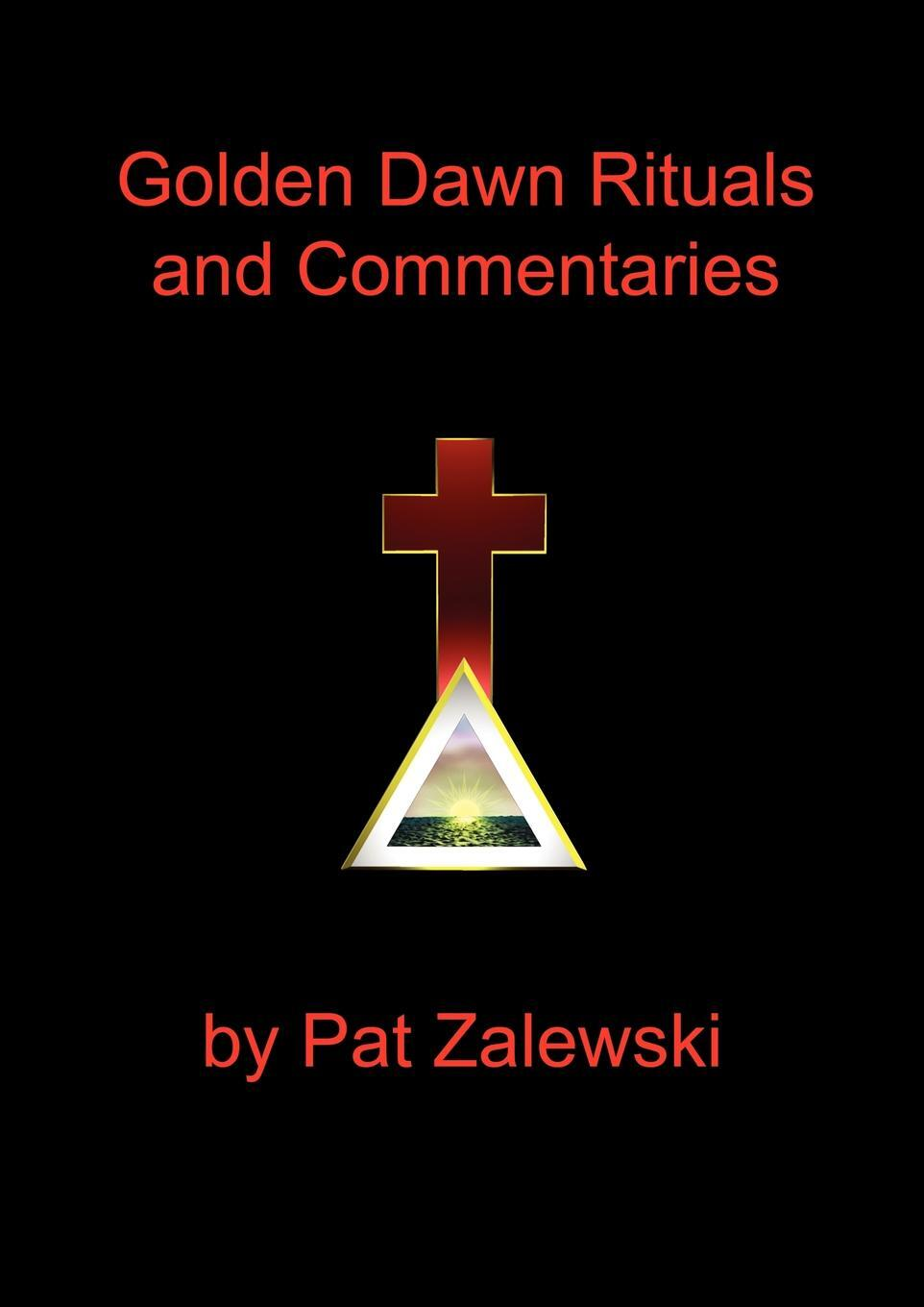 Golden Dawn Rituals and Commentaries. Pat Zalewski