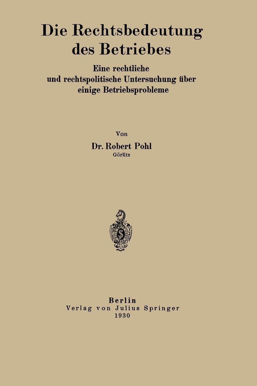 Die Rechtsbedeutung des Betriebes. Eine rechtliche und rechtspolitische Untersuchung uber einige Betriebsprobleme. Robert Pohl