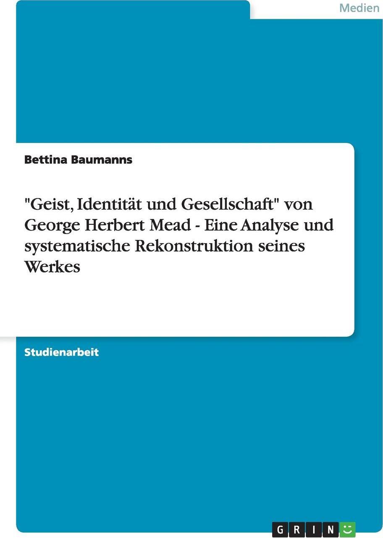 """Bettina Baumanns. """"Geist, Identitat und Gesellschaft"""" von George Herbert Mead - Eine Analyse und systematische Rekonstruktion seines Werkes"""