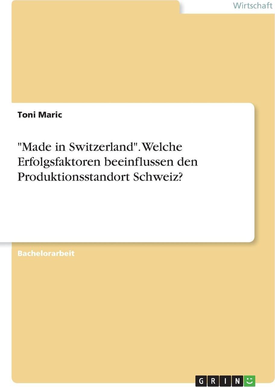 "Toni Maric. ""Made in Switzerland"". Welche Erfolgsfaktoren beeinflussen den Produktionsstandort Schweiz?"
