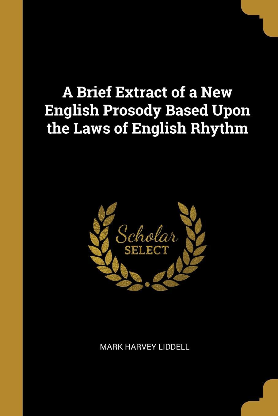 Mark Harvey Liddell. A Brief Extract of a New English Prosody Based Upon the Laws of English Rhythm