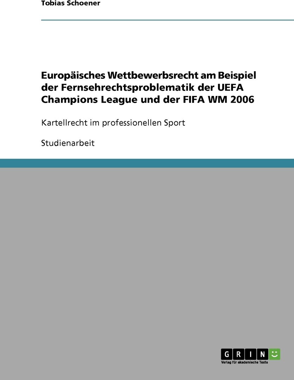 Europaisches Wettbewerbsrecht am Beispiel der Fernsehrechtsproblematik der UEFA Champions League und der FIFA WM 2006. Tobias Schoener