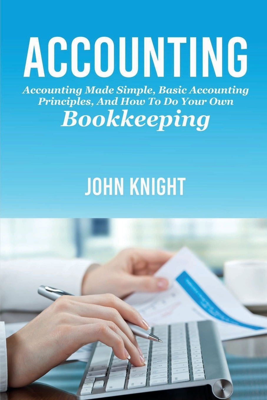 John Knight. Accounting. Accounting made simple, basic accounting principles, and how to do your own bookkeeping