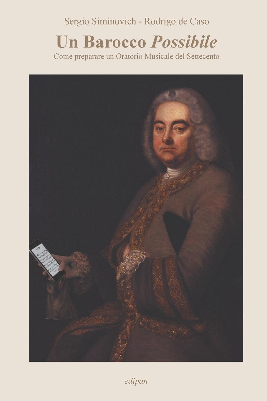 Sergio Siminovich, Rodrigo de Caso. Un Barocco Possibile. Come preparare un Oratorio Musicale del Settecento