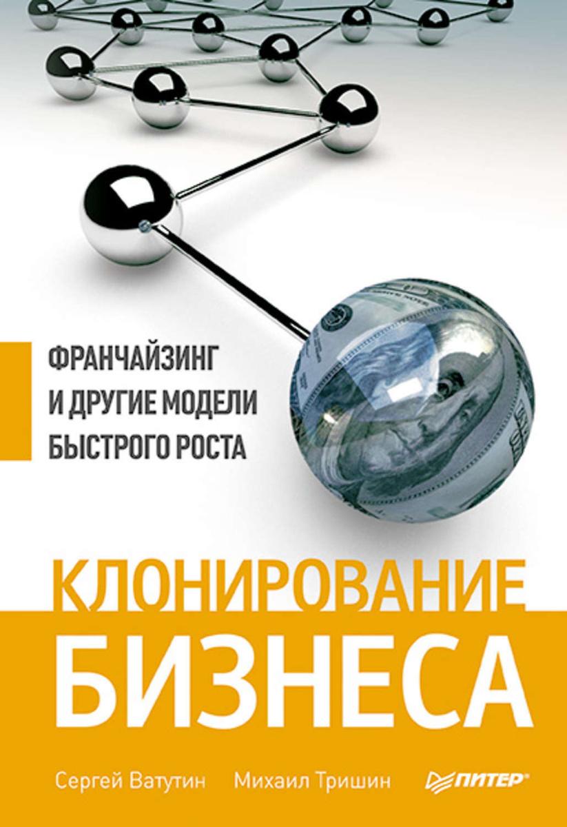 Клонирование бизнеса. Франчайзинг и другие модели быстрого роста | Ватутин Сергей, Тришин Михаил Евгеньевич #1