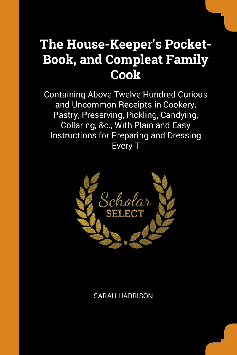 The House-Keeper's Pocket-Book, and Compleat Family Cook. Containing Above Twelve Hundred Curious and #1
