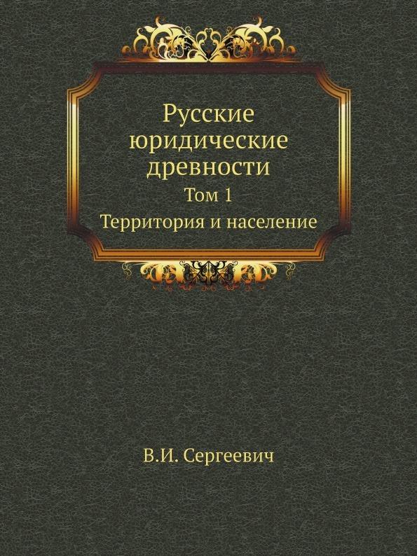 В.И. Сергеевич Русские юридические древности. Том 1. Территория и население