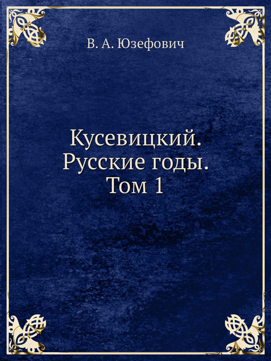 В. А. Юзефович Кусевицкий. Русские годы. Том 1