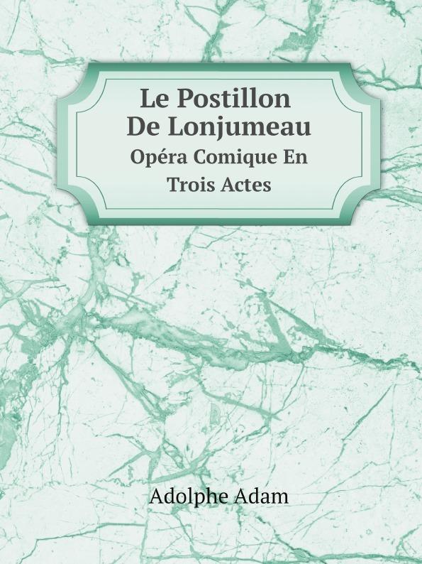 Adolphe Adam Le Postillon De Lonjumeau. Opera Comique En Trois Actes adolphe adam le toreador