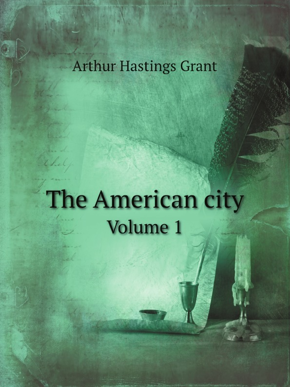 Arthur Hastings Grant The American city. Volume 1 arthur hastings grant the american city volume 1