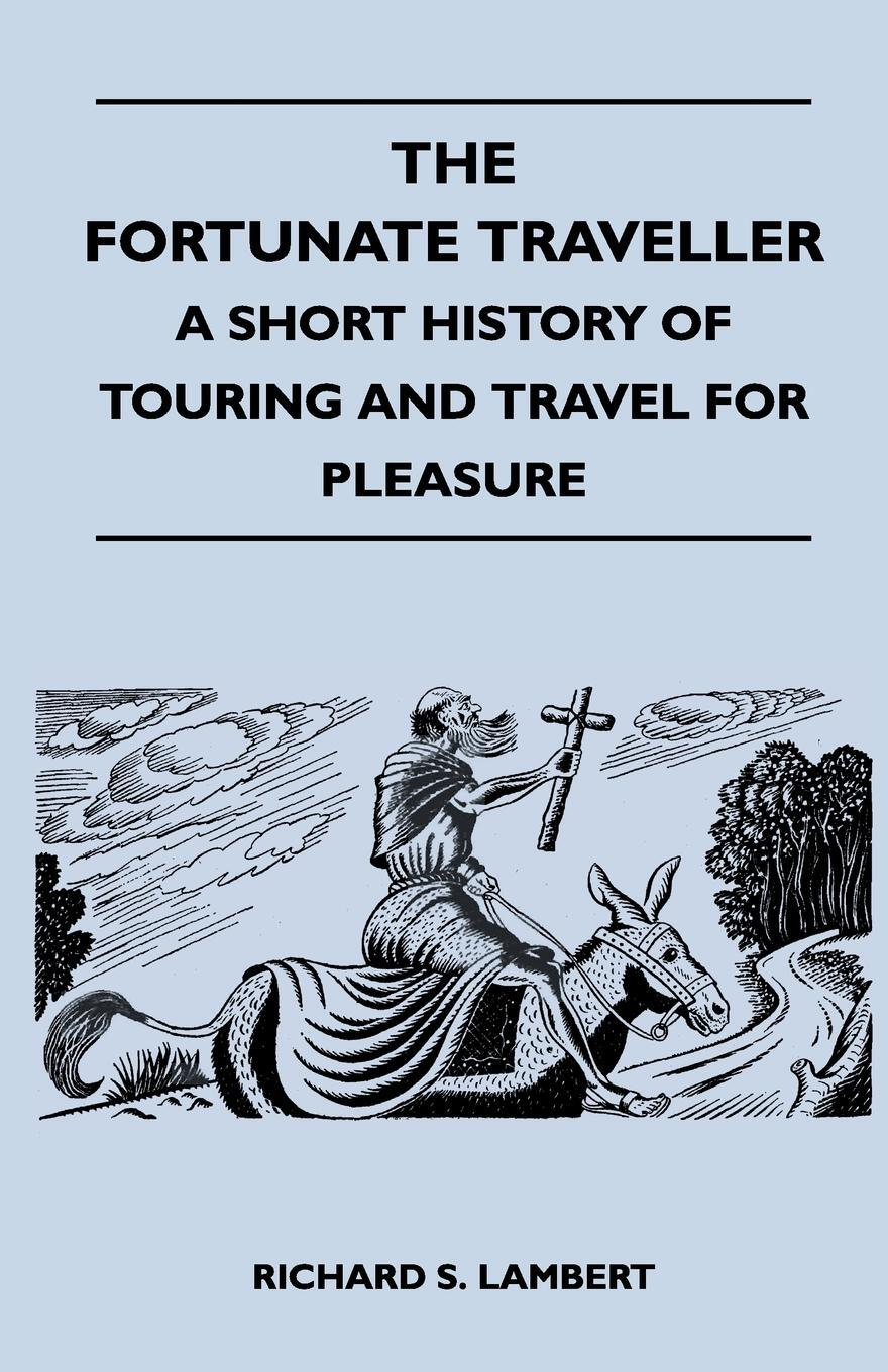 The Fortunate Traveller - A Short History of Touring and Travel for Pleasure. Richard S. Lambert