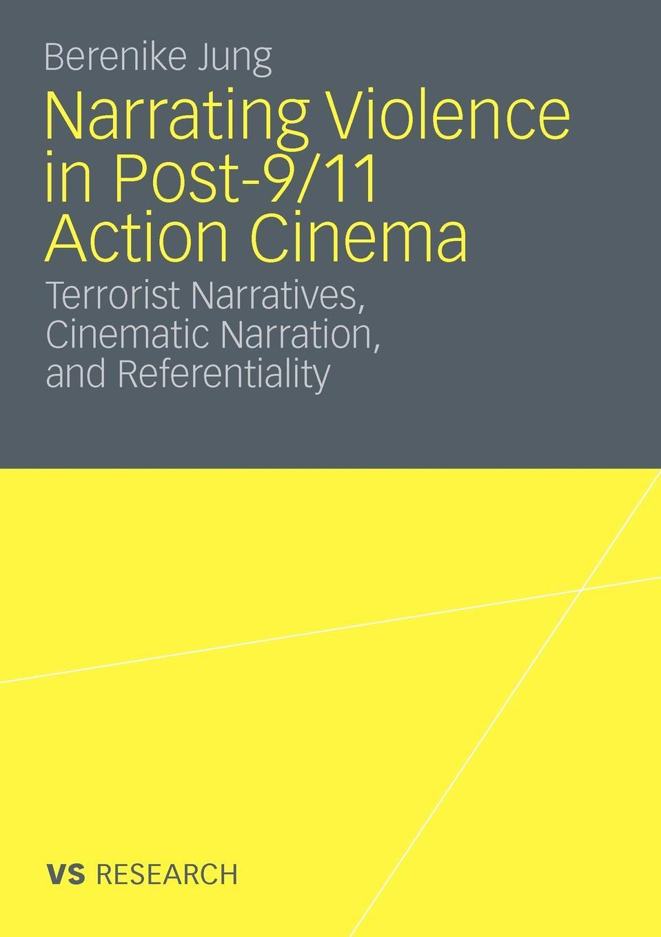 Narrating Violence in Post-9/11 Action Cinema. Terrorist Narratives, Cinematic Narration, and Referentiality. Berenike Jung