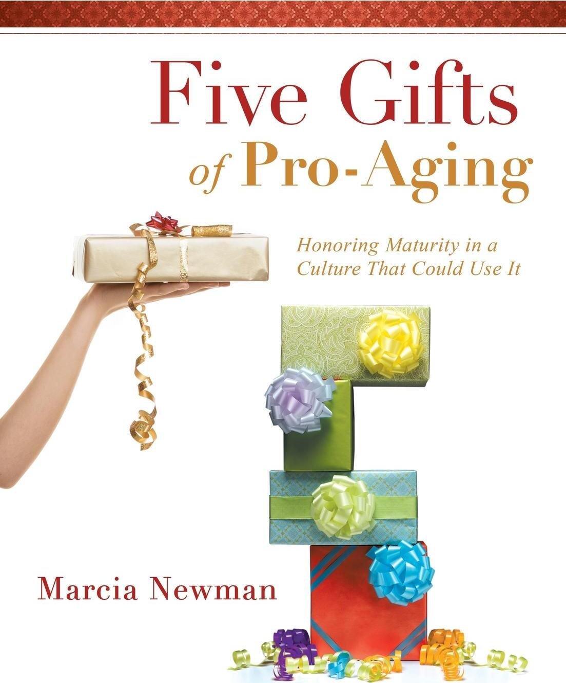 Five Gifts of Pro-Aging. Honoring Maturity in a Culture That Could Use It