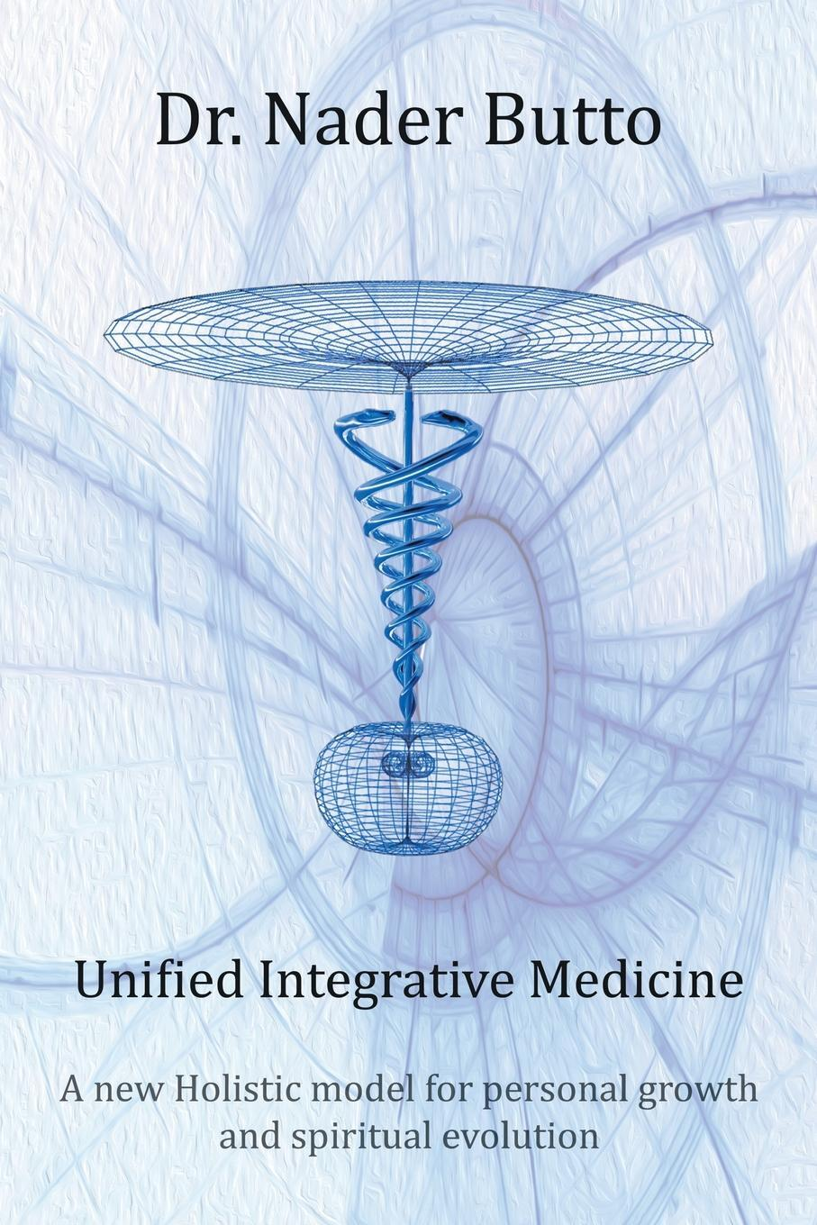 Unified Integrative Medicine. A new Holistic model for personal growth and spiritual evolution. Dr. Nader Butto