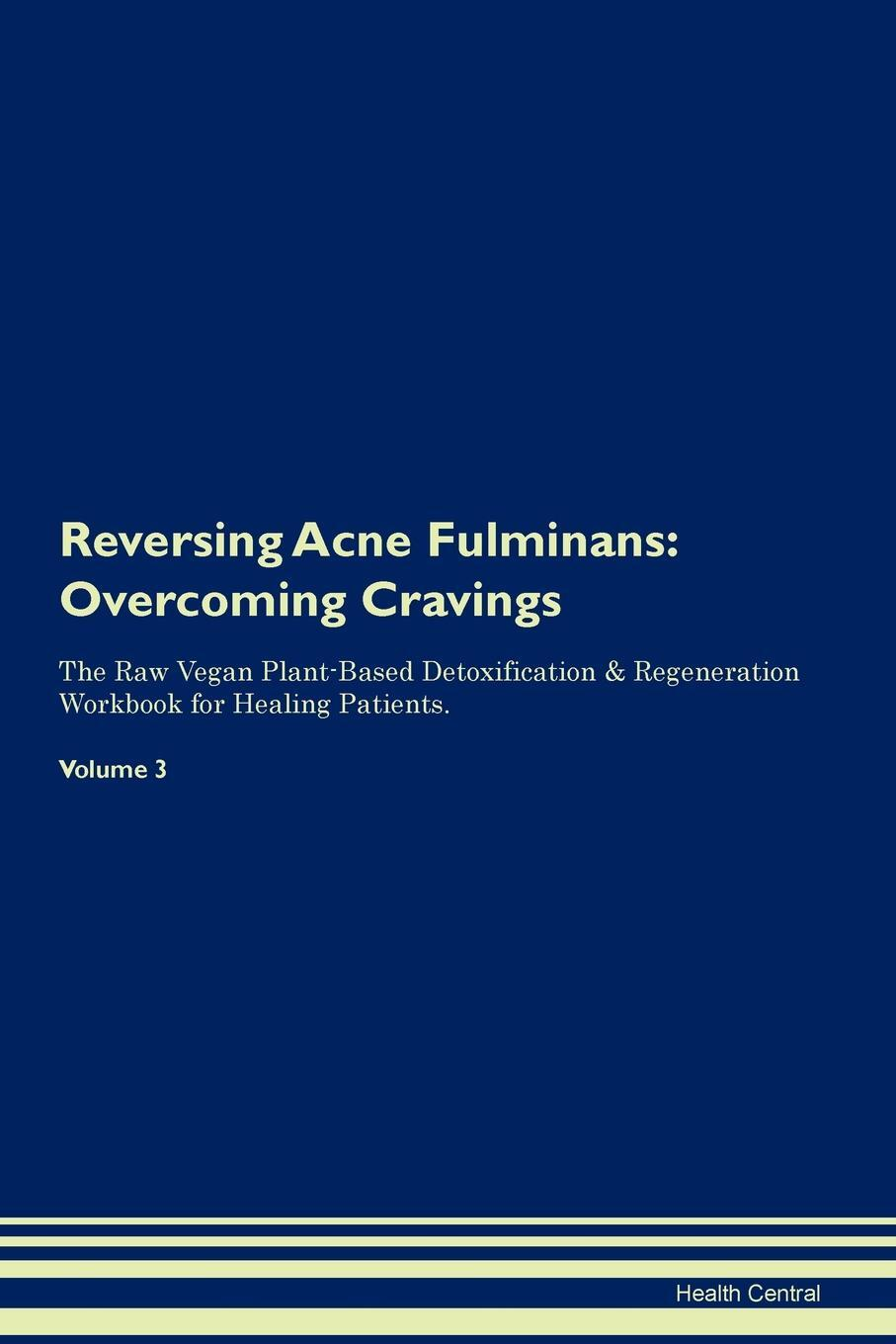 Reversing Acne Fulminans. Overcoming Cravings The Raw Vegan Plant-Based Detoxification & Regeneration Workbook for Healing Patients. Volume 3