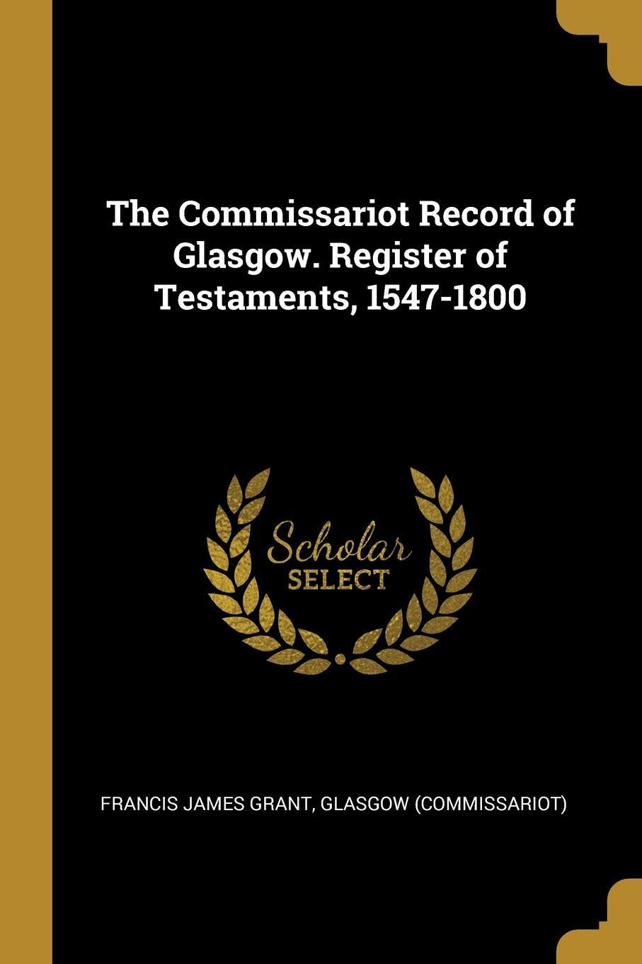 The Commissariot Record of Glasgow. Register of Testaments, 1547-1800. Francis James Grant