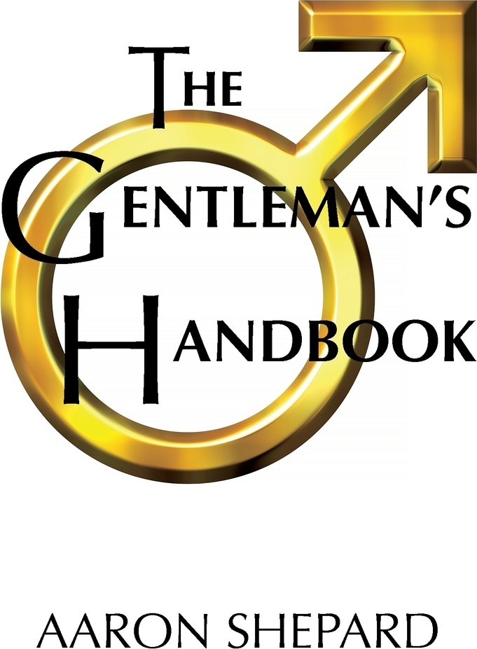 The Gentleman`s Handbook. A Guide to Exemplary Behavior, or Rules of Life and Love for Men Who Care