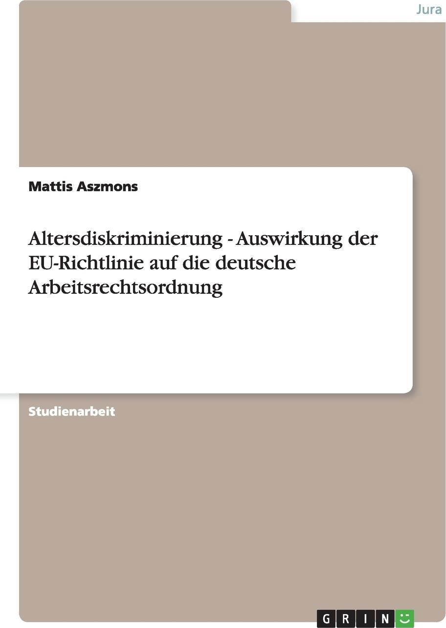 Altersdiskriminierung - Auswirkung der EU-Richtlinie auf die deutsche Arbeitsrechtsordnung. Mattis Aszmons