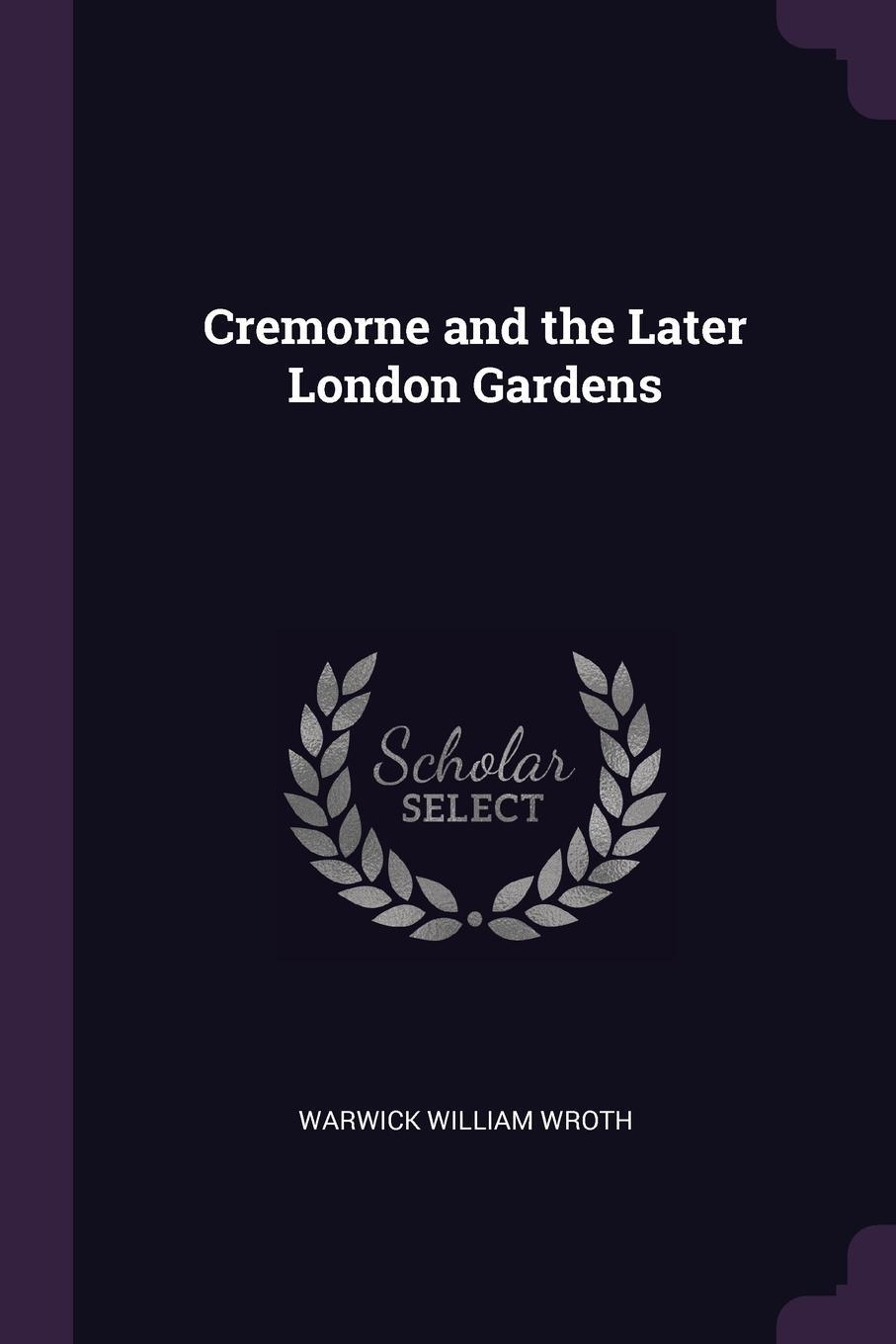 Warwick William Wroth. Cremorne and the Later London Gardens