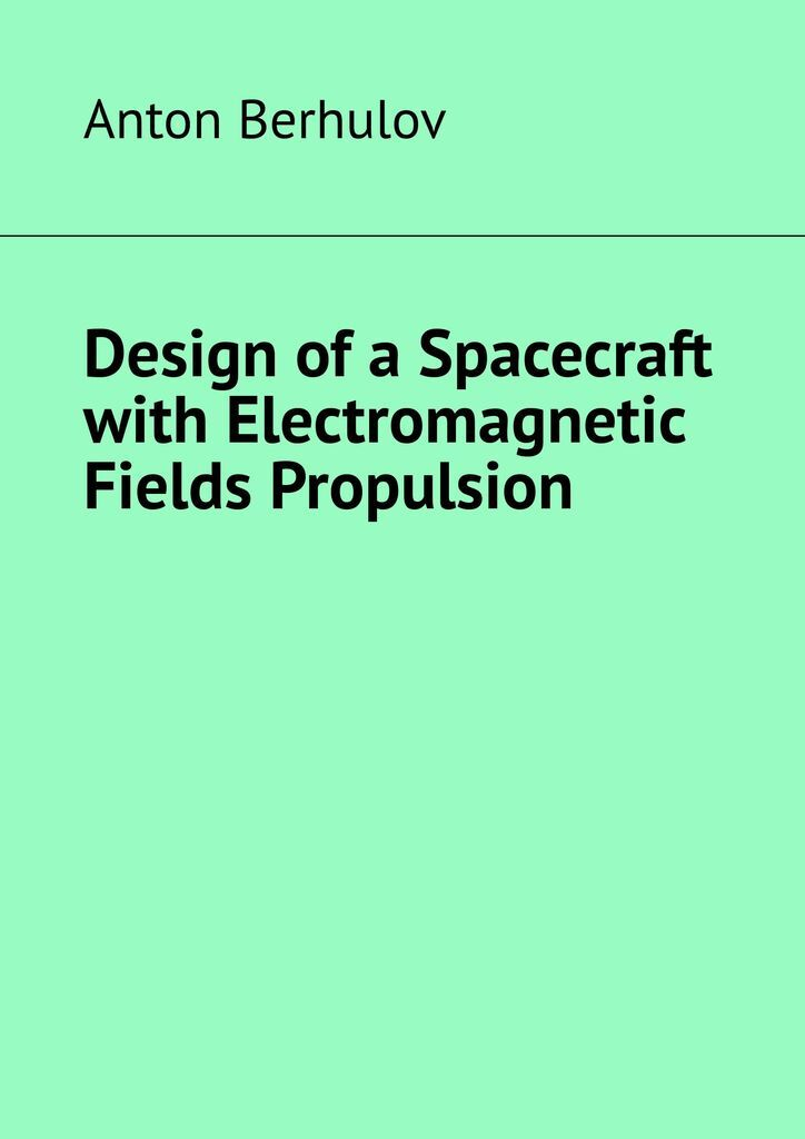 Anton Berhulov. Design of a Spacecraft with Electromagnetic Fields Propulsion