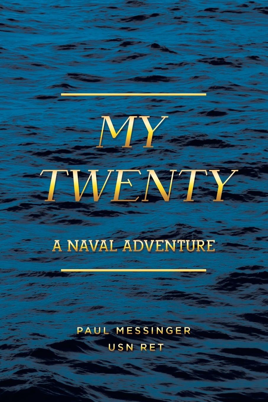 Paul Messinger USN RET. My Twenty. A Naval Adventure