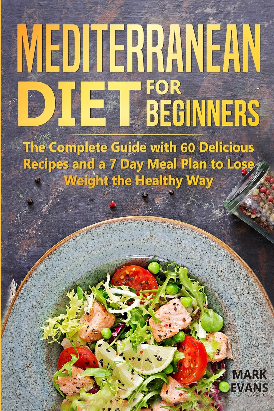 Mark Evans Mediterranean Diet for Beginners. The Complete Guide with 60 Delicious Recipes and a 7-Day Meal Plan to Lose Weight the Healthy Way