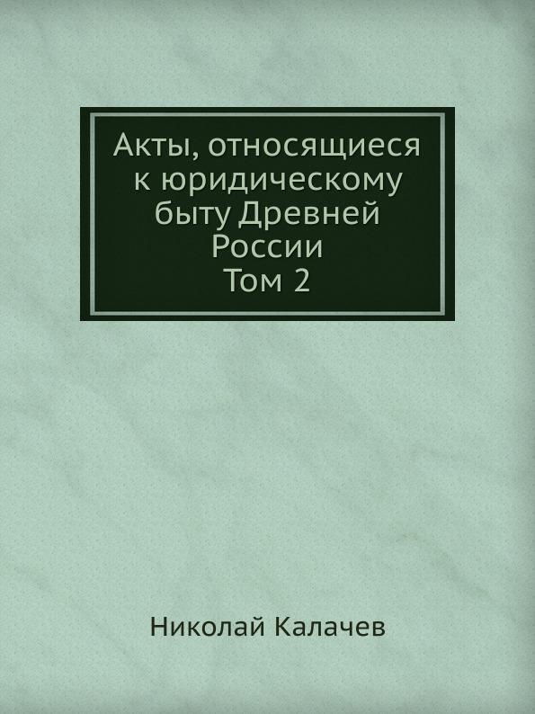 Н. Калачев Акты, относящиеся к юридическому быту Древней России. Том 2