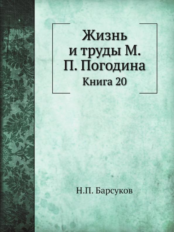 Н. П. Барсуков Жизнь и труды М. П. Погодина. Книга 20
