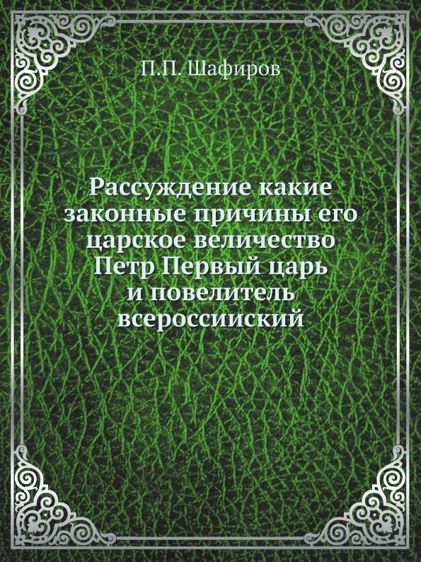 П.П. Шафиров Рассуждение какие законные причины его царское величество Петр Первый царь и повелитель всероссииский