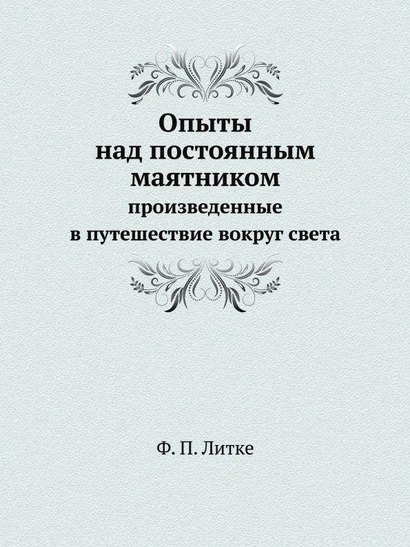 Ф. П. Литке Опыты над постоянным маятником. Произведенные в путешествие вокруг света
