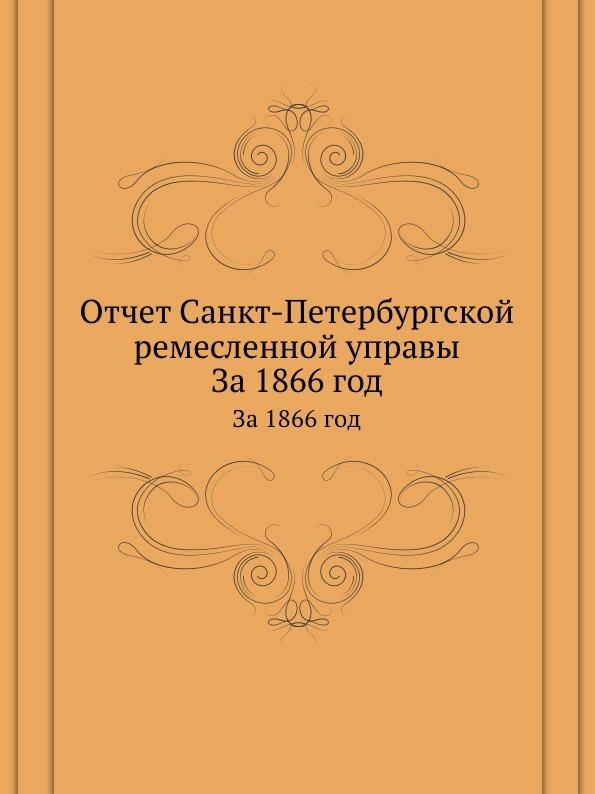 Неизвестный автор Отчет Санкт-Петербургской ремесленной управы. За 1866 год неизвестный автор отчет медицинского департамента за 1886 год