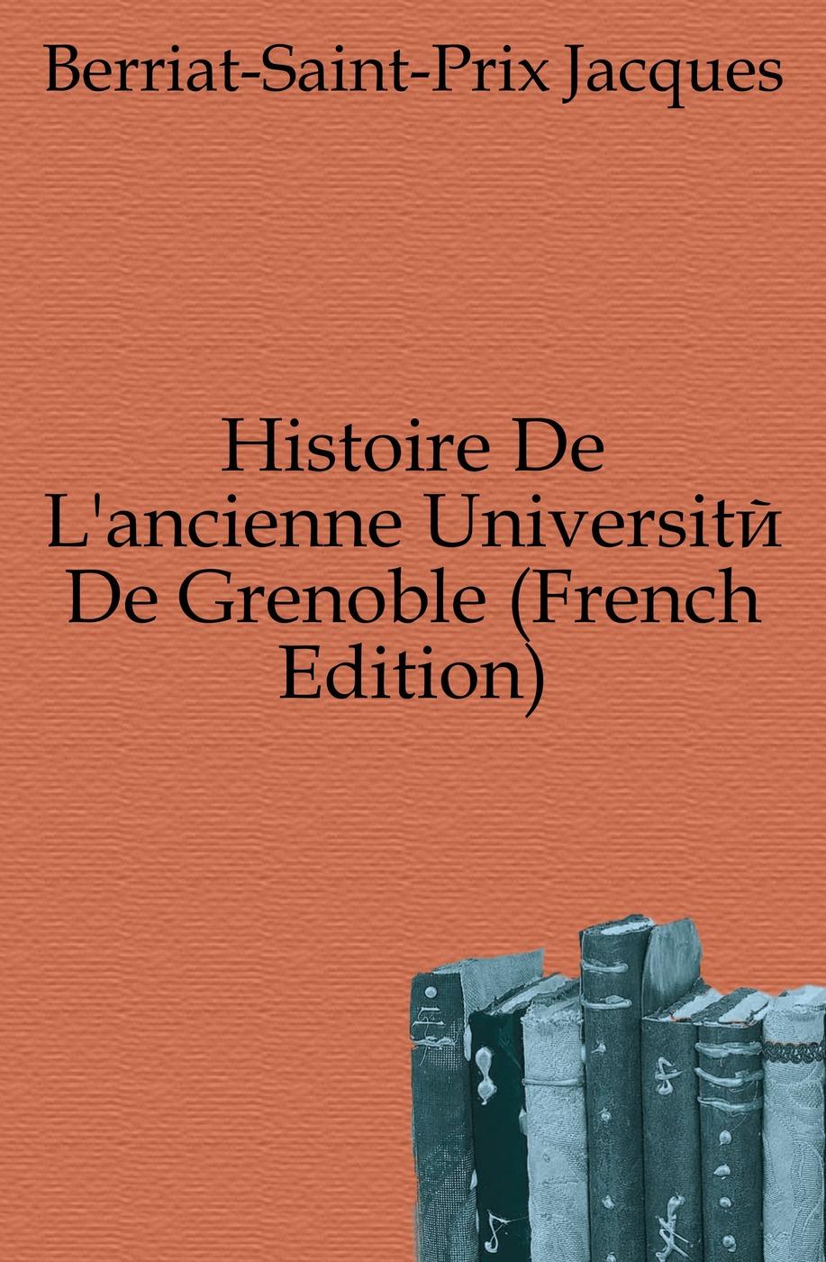 Berriat-Saint-Prix Jacques Histoire De L'ancienne Universite De Grenoble (French Edition) gaius secundus histoire de l agriculture ancienne