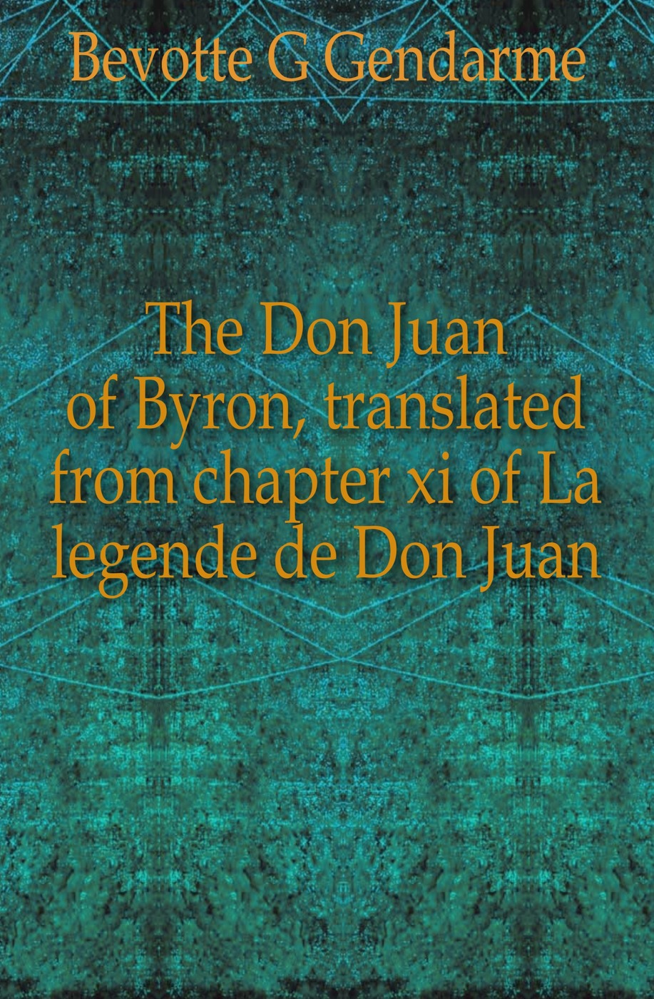 Bevotte G. Gendarme The Don Juan of Byron, translated from chapter xi of La legende de Don Juan