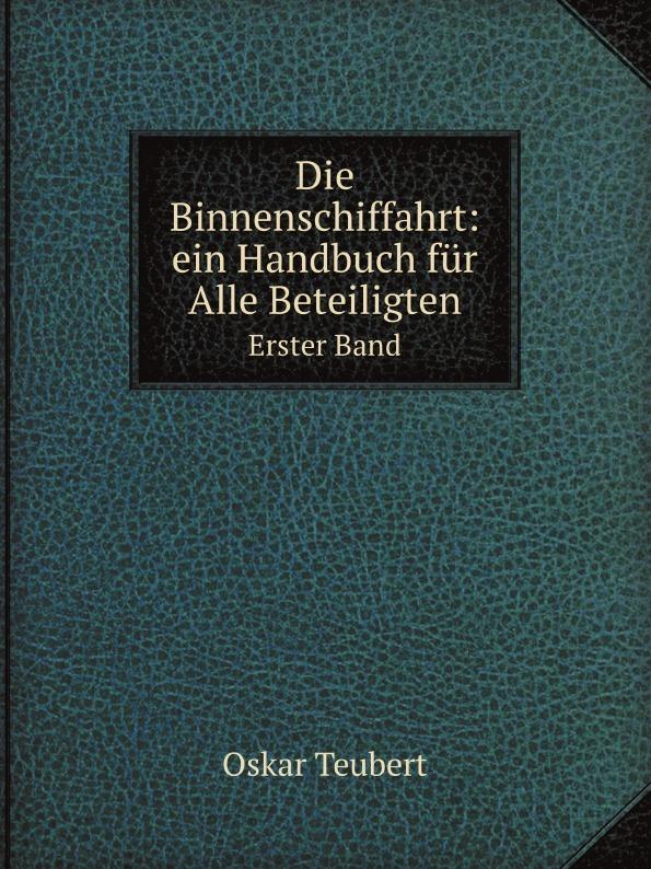 Oskar Teubert Die Binnenschiffahrt: ein Handbuch fur Alle Beteiligten. Erster Band oskar schade altdeutsches worterbuch erster band