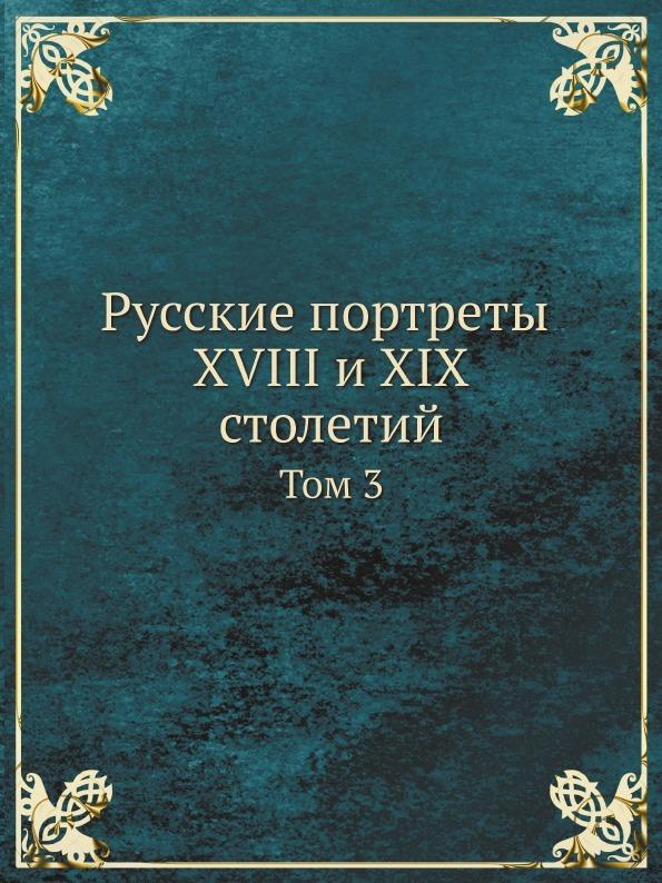 Коллектив авторов Русские портреты XVIII и XIX столетий. Том 3 цены онлайн