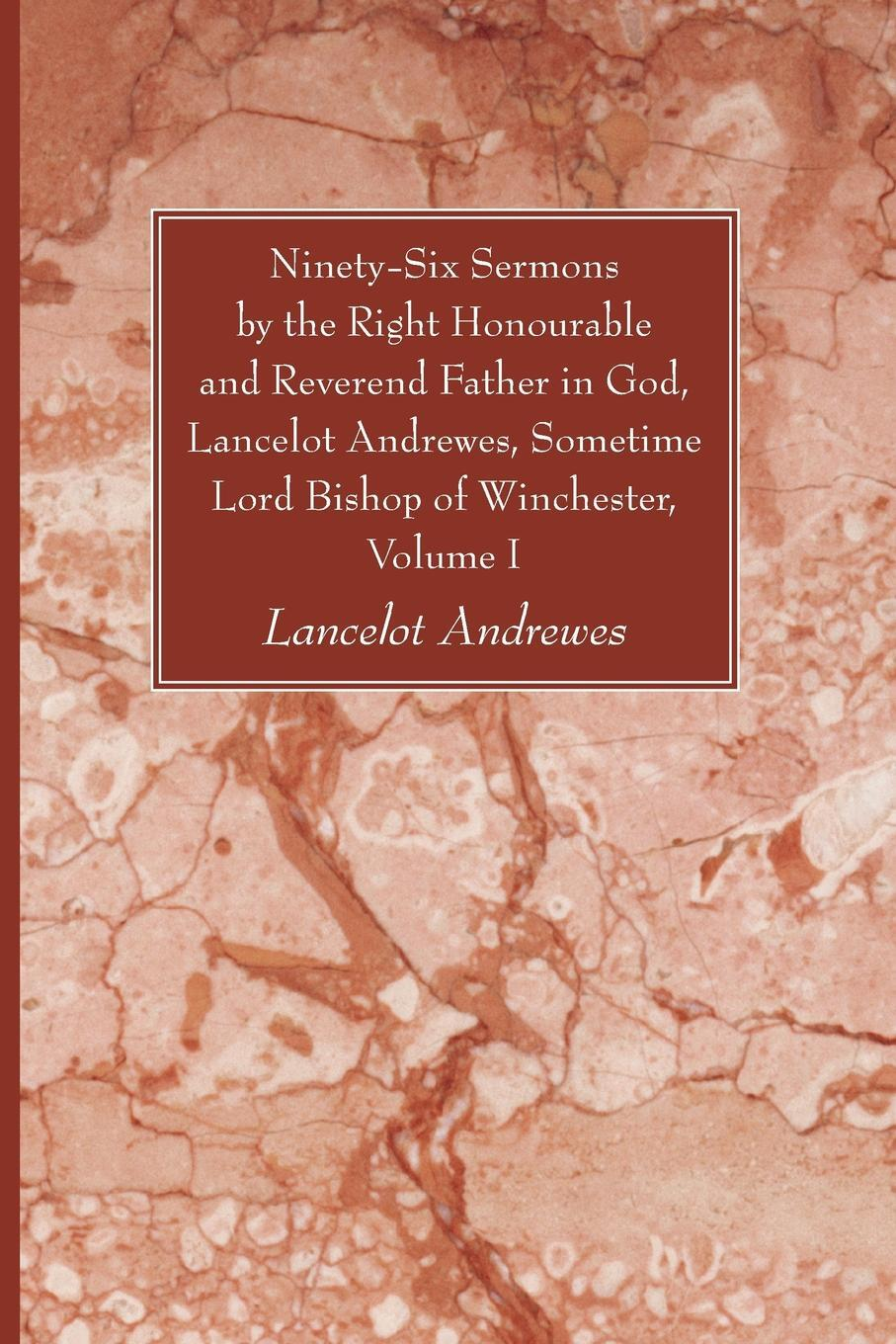 Ninety-Six Sermons by the Right Honourable and Reverend Father in God, Lancelot Andrewes, Sometime Lord Bishop of Winchester, Vol. I