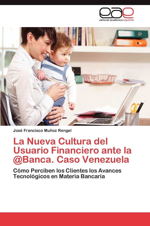La Nueva Cultura del Usuario Financiero ante la  Banca. Caso Venezuela. Mu?oz Rengel Jos? Francisco