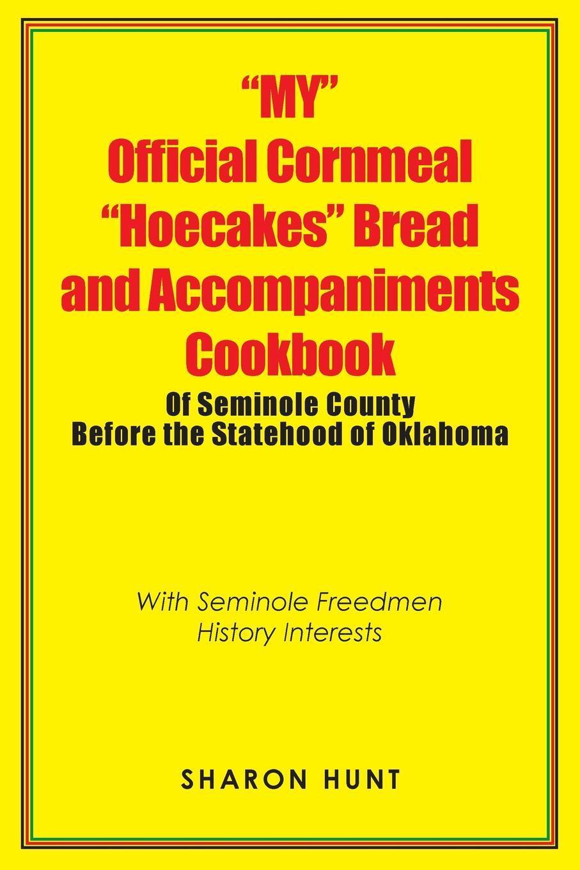 "Книга ""My"" Official Cornmeal ""Hoecakes"" Bread and Accompaniments Cookbook of Seminole County Before the Statehood of Oklahoma. With Seminole Freedmen History Interests. Sharon Hunt"