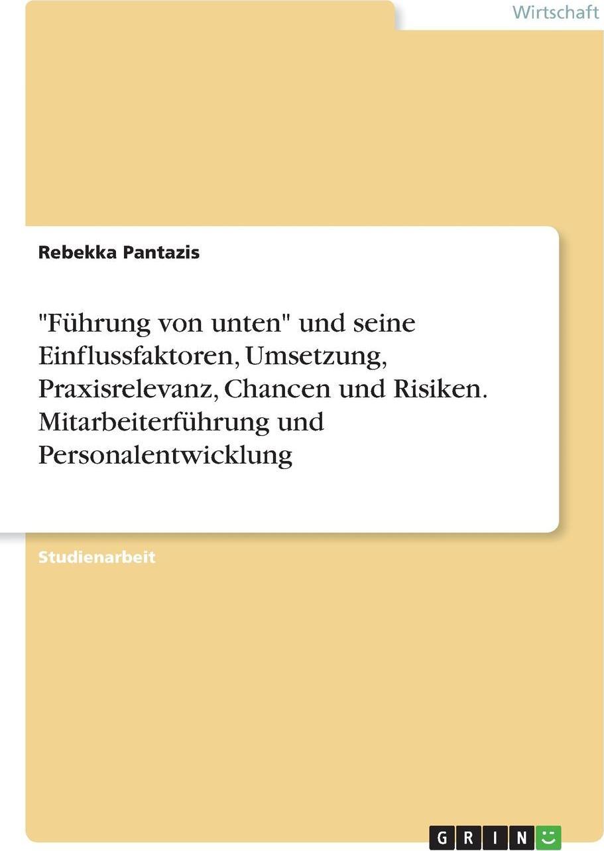 """Rebekka Pantazis. """"Fuhrung von unten"""" und seine Einflussfaktoren, Umsetzung, Praxisrelevanz, Chancen und Risiken. Mitarbeiterfuhrung und Personalentwicklung"""