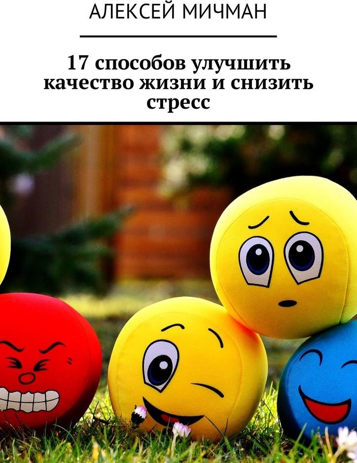 Алексей Мичман. 17 способов улучшить качество жизни и снизить стресс