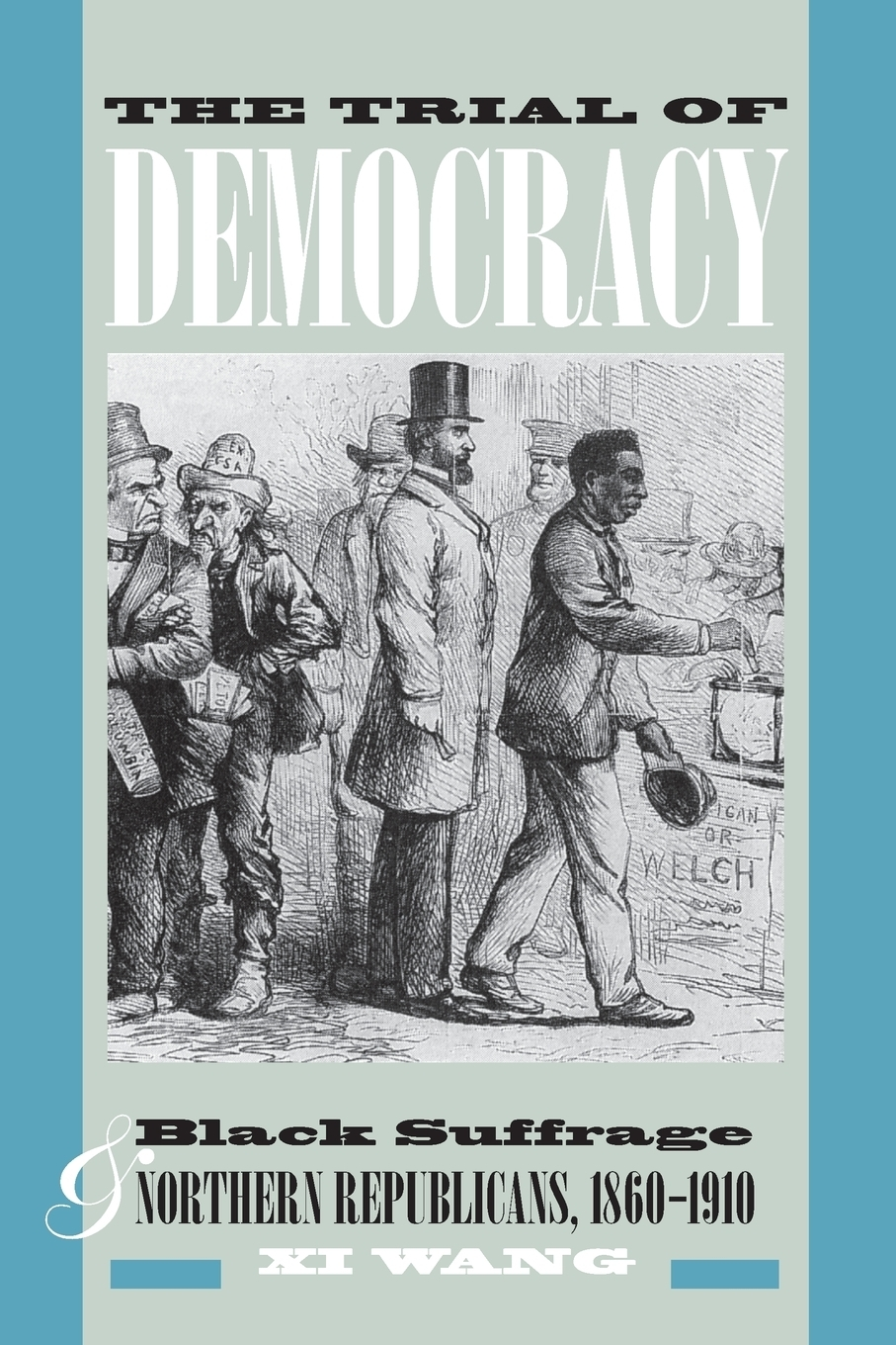 The Trial of Democracy. Black Suffrage and Northern Republicans, 1860-1910. XI Wang