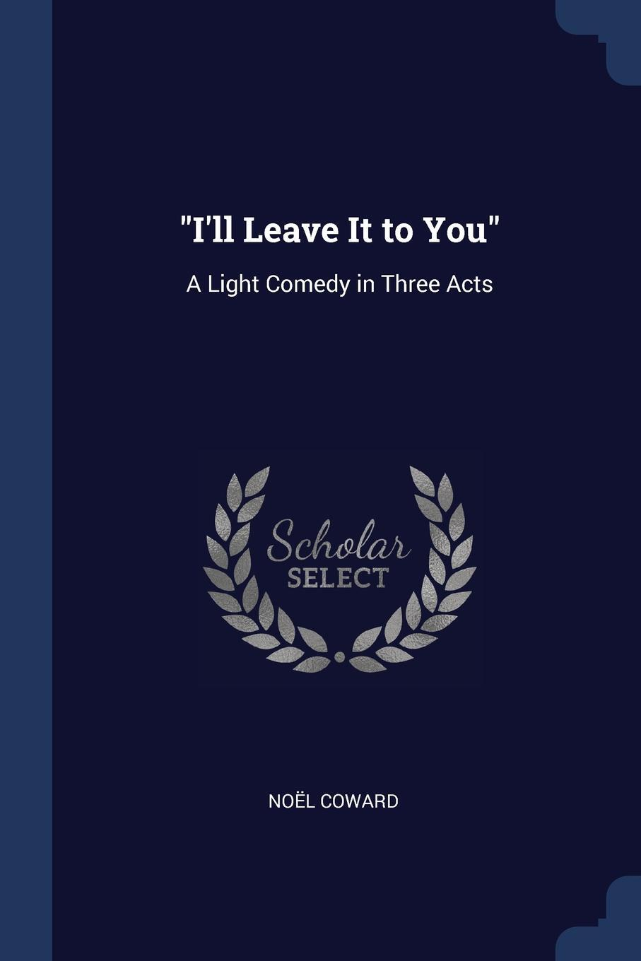 """Noël Coward. """"I'll Leave It to You"""". A Light Comedy in Three Acts"""