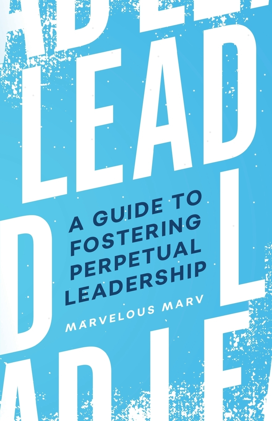 Marvin Allen. Lead. A Guide to Fostering Perpetual Leadership