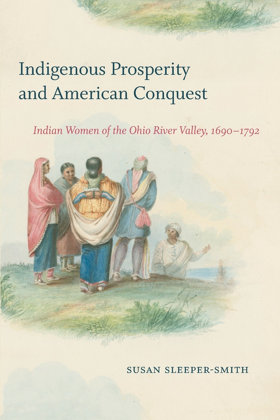 Susan Sleeper-Smith. Indigenous Prosperity and American Conquest. Indian Women of the Ohio River Valley, 1690-1792