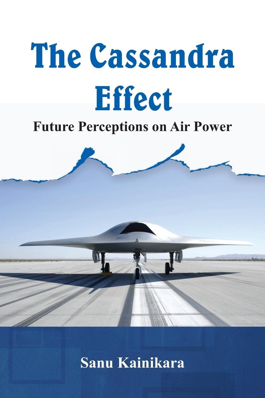 Dr Sanu Kainikara. The Cassandra Effect. Future Perceptions on Air Power