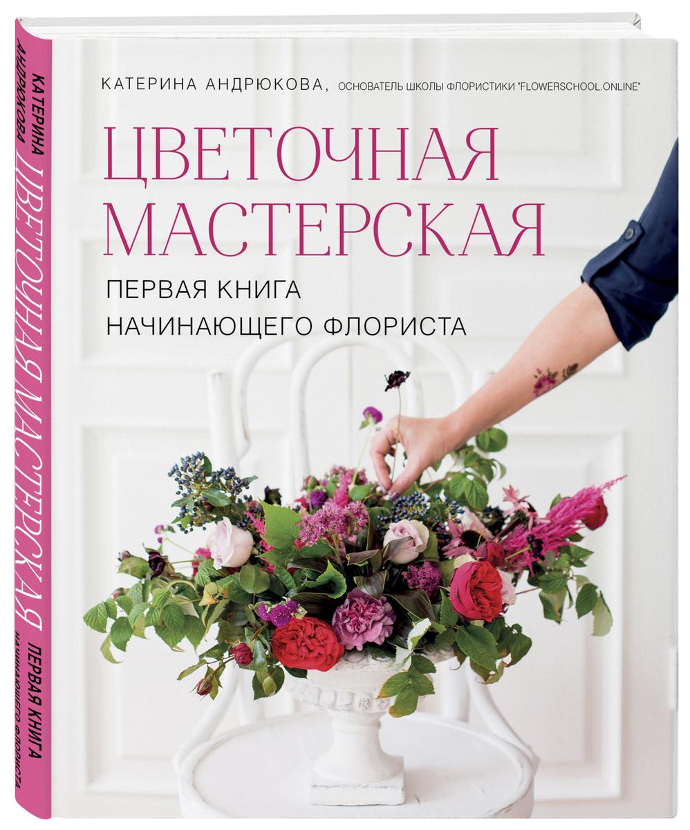 Цветочная мастерская. Первая книга начинающего флориста | Андрюкова Екатерина Александровна  #1