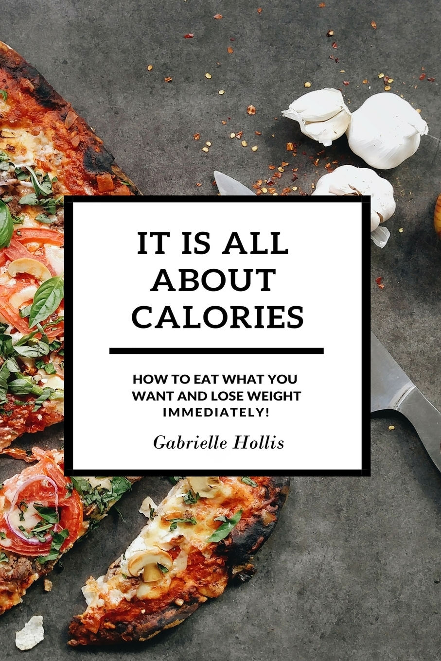 Gabrielle Hollis It Is All About Calories. How to Eat What You Want and Lose Weight Immediately hidden dangers in what we eat and drink