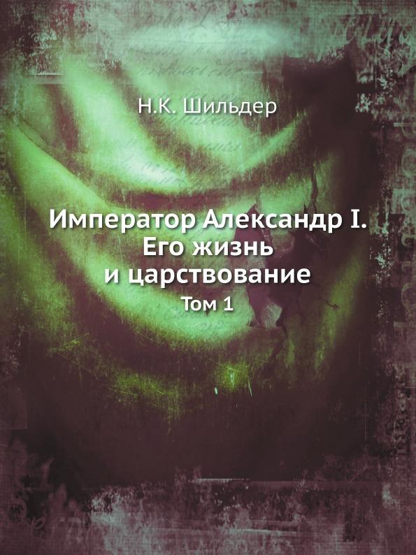 Н.К. Шильдер Император Александр I. Его жизнь и царствование. Том 1