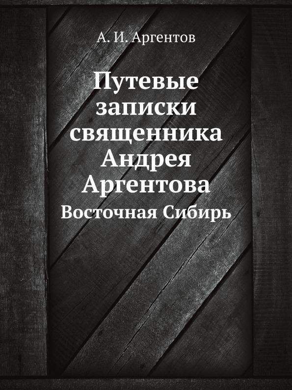 А.И. Аргентов Путевые записки священника Андрея Аргентова. Восточная Сибирь
