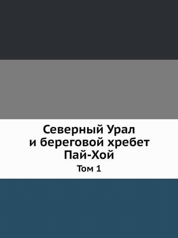 Неизвестный автор Северный Урал и береговой хребет Пай-Хой. Том 1